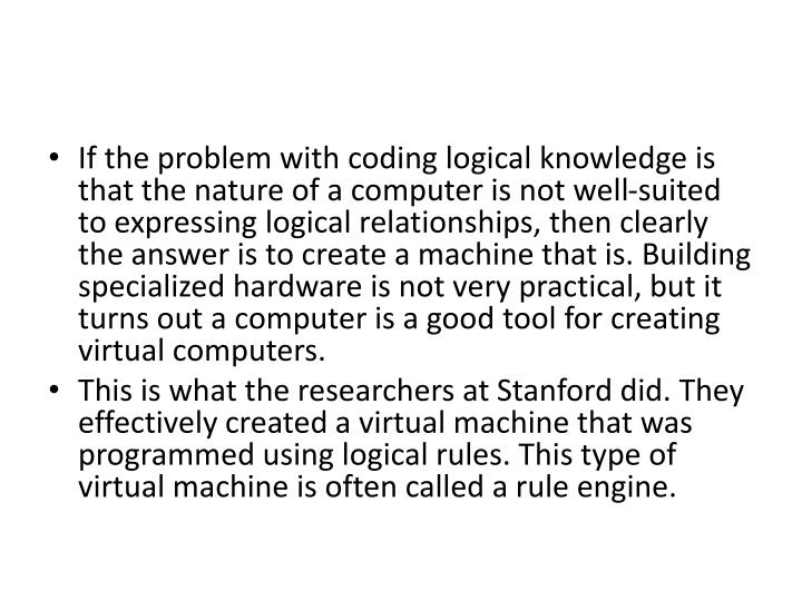 If the problem with coding logical knowledge is that the nature of a computer is not well-suited to expressing logical relationships, then clearly the answer is to create a machine that is. Building specialized hardware is not very practical, but it turns out a computer is a good tool for creating virtual computers.