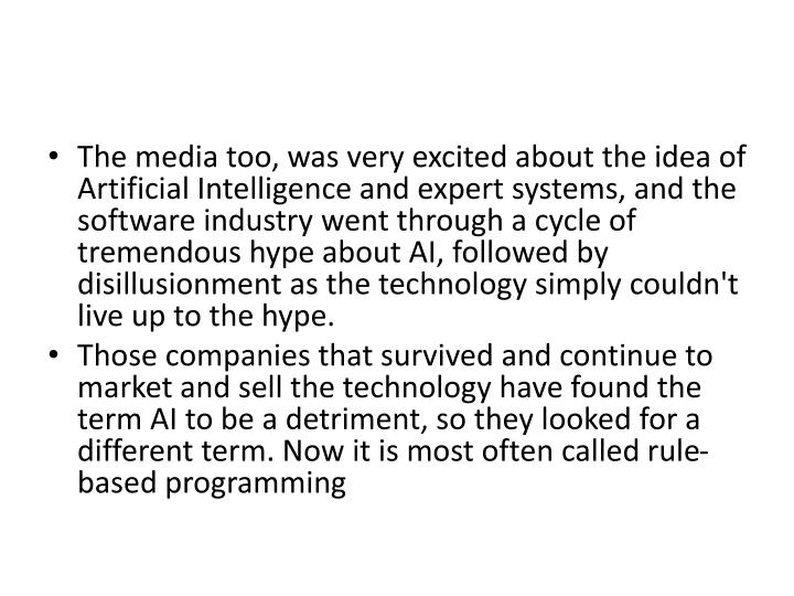 The media too, was very excited about the idea of Artificial Intelligence and expert systems, and the software industry went through a cycle of tremendous hype about AI, followed by disillusionment as the technology simply couldn't live up to the hype.