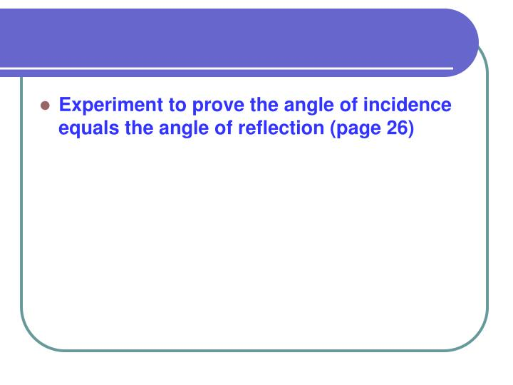 Experiment to prove the angle of incidence equals the angle of reflection (page 26)