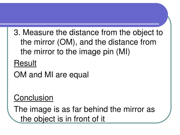 3. Measure the distance from the object to the mirror (OM), and the distance from the mirror to the image pin (MI)