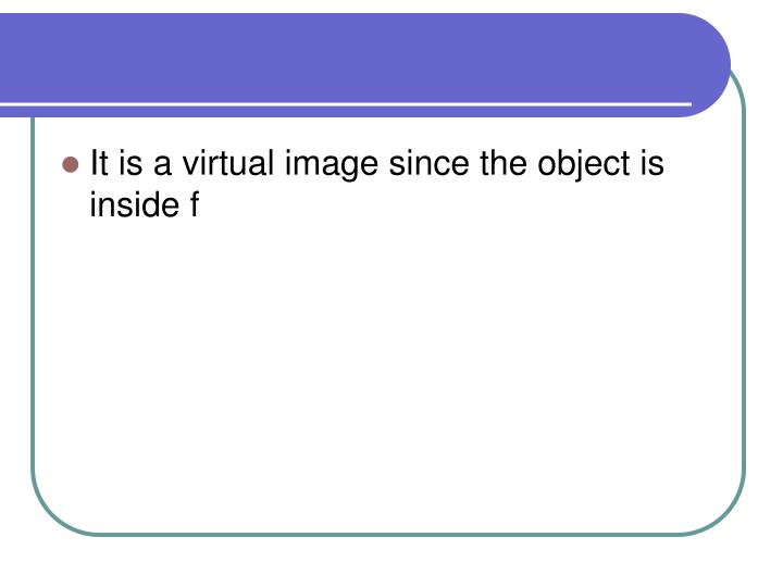 It is a virtual image since the object is inside f