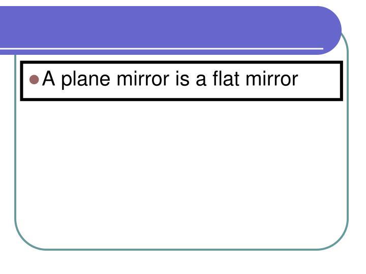 A plane mirror is a flat mirror