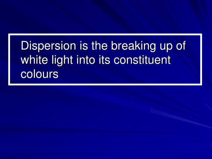 Dispersion is the breaking up of white light into its constituent colours