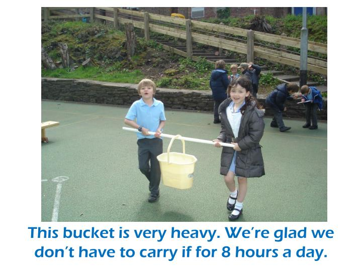 This bucket is very heavy. We're glad we don't have to carry if for 8 hours a day.