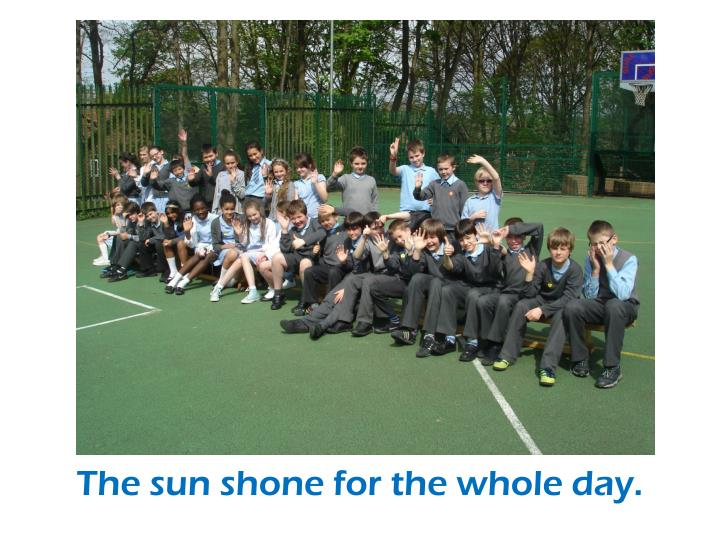 The sun shone for the whole day.