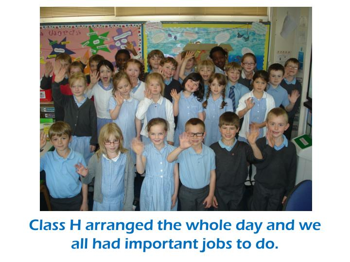 Class H arranged the whole day and we all had important jobs to do.