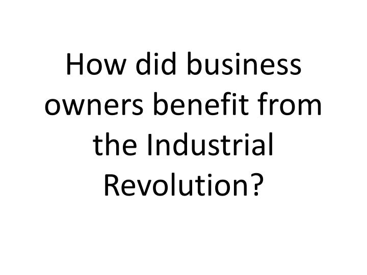How did business owners benefit from the industrial revolution