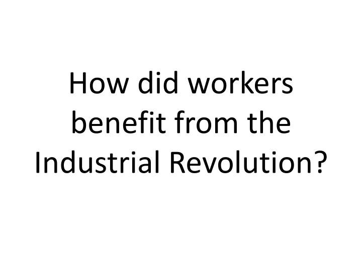 How did workers benefit from the Industrial Revolution?