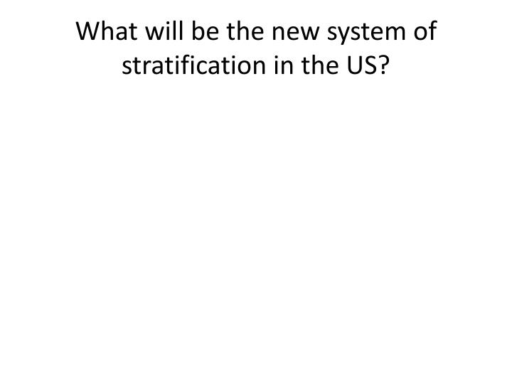 What will be the new system of stratification in the US?