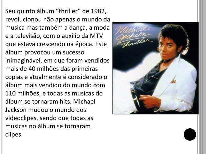 """Seu quinto álbum """"thriller"""" de 1982, revolucionou não apenas o mundo da musica mas também a dança, a moda e a televisão, com o auxilio da MTV que estava crescendo na época. Este álbum provocou um sucesso inimaginável, em que foram vendidos mais de 40 milhões das primeiras copias e atualmente é considerado o álbum mais vendido do mundo com 110 milhões, e todas as musicas do álbum se tornaram hits. Michael Jackson mudou o mundo dos videoclipes, sendo que todas as musicas no álbum se tornaram clipes."""
