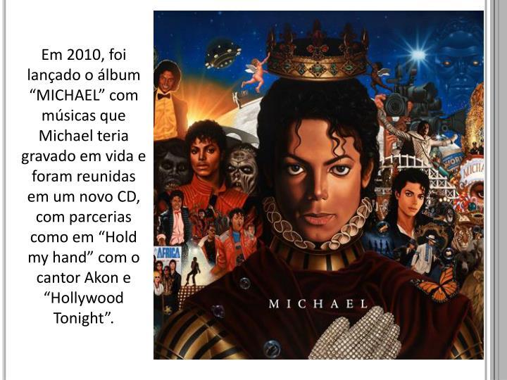 """Em 2010, foi lançado o álbum """"MICHAEL"""" com músicas que Michael teria gravado em vida e foram reunidas em um novo CD, com parcerias como em """""""