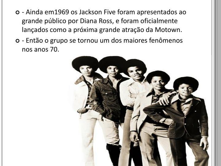 - Ainda em1969 os Jackson Five foram apresentados ao grande público por Diana Ross, e foram oficialmente lançados como a próxima grande atração da