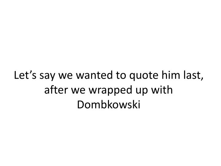 Let s say we wanted to quote him last after we wrapped up with dombkowski