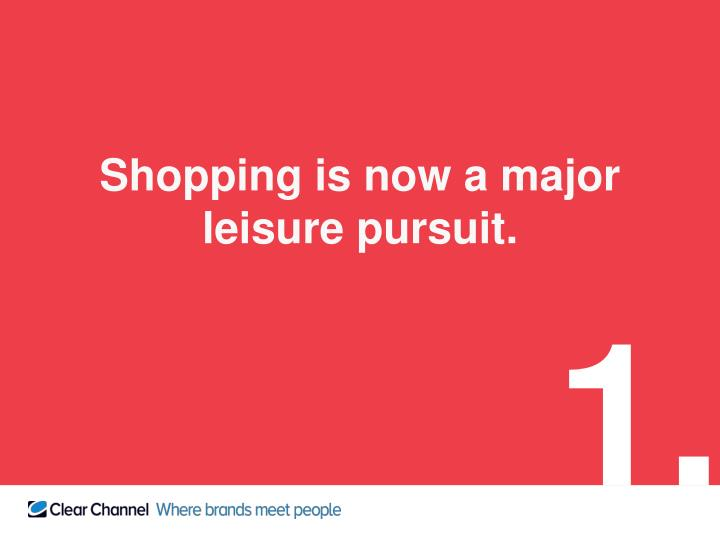 Shopping is now a major leisure pursuit.