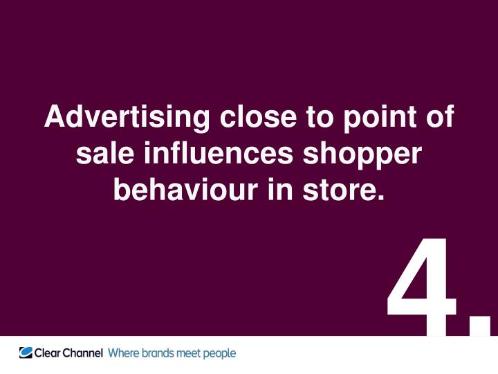 Advertising close to point of sale influences shopper behaviour in store.
