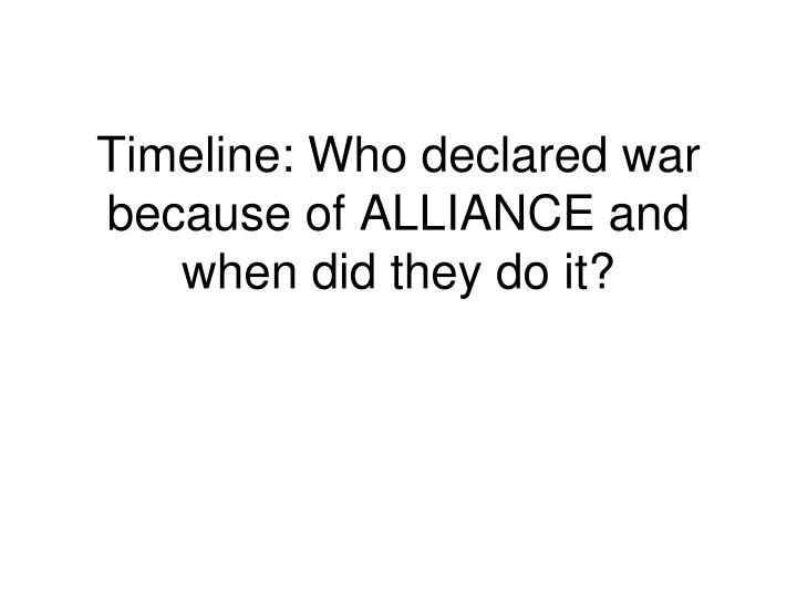 Timeline: Who declared war because of ALLIANCE and when did they do it?