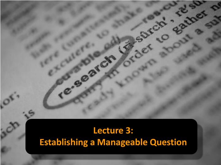 Lecture 3 establishing a manageable question
