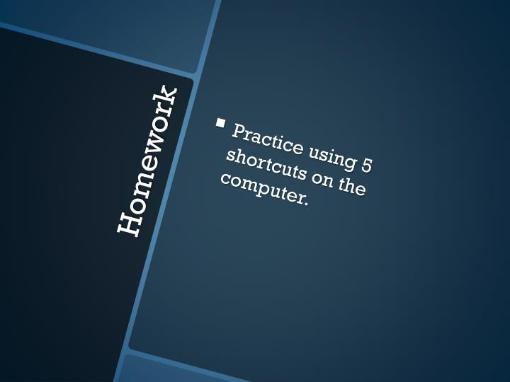Practice using 5 shortcuts on the computer.