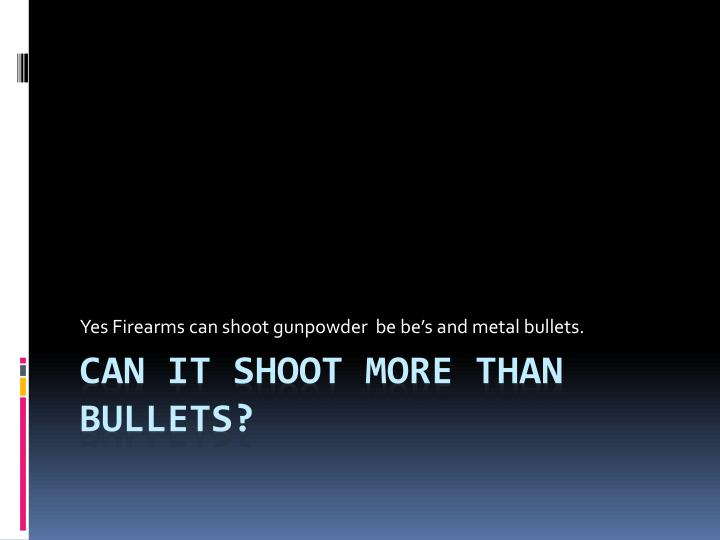 Yes Firearms can shoot gunpowder  be be's and metal bullets.
