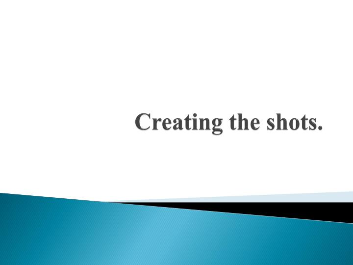 Creating the shots
