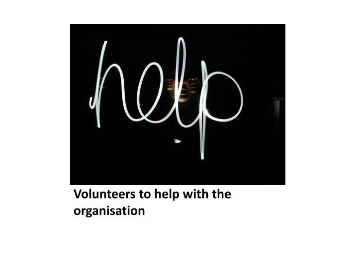 Volunteers to help with the organisation