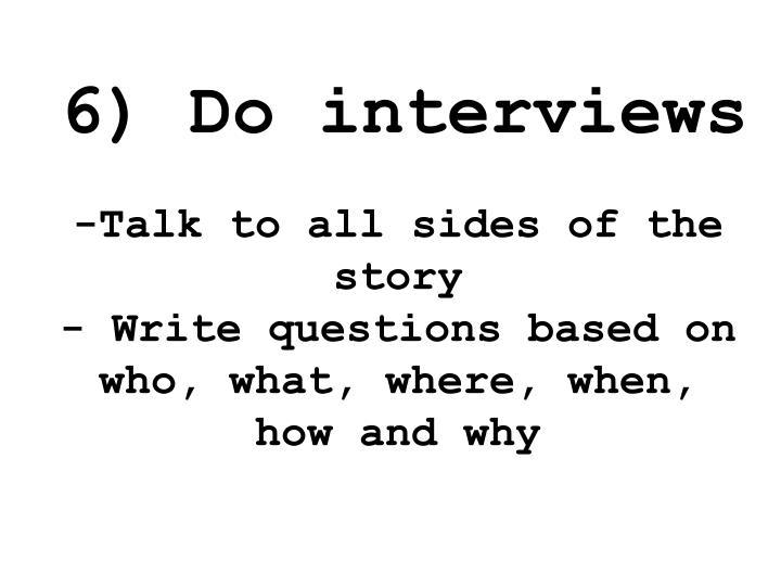 6) Do interviews