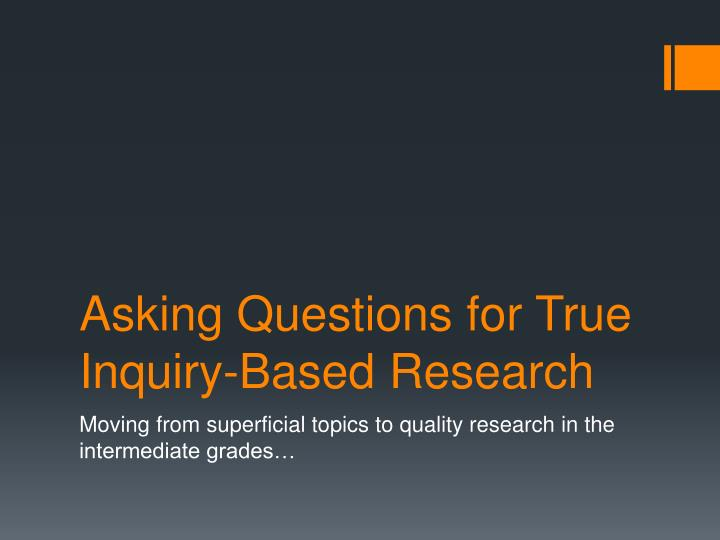 Asking questions for true inquiry based research