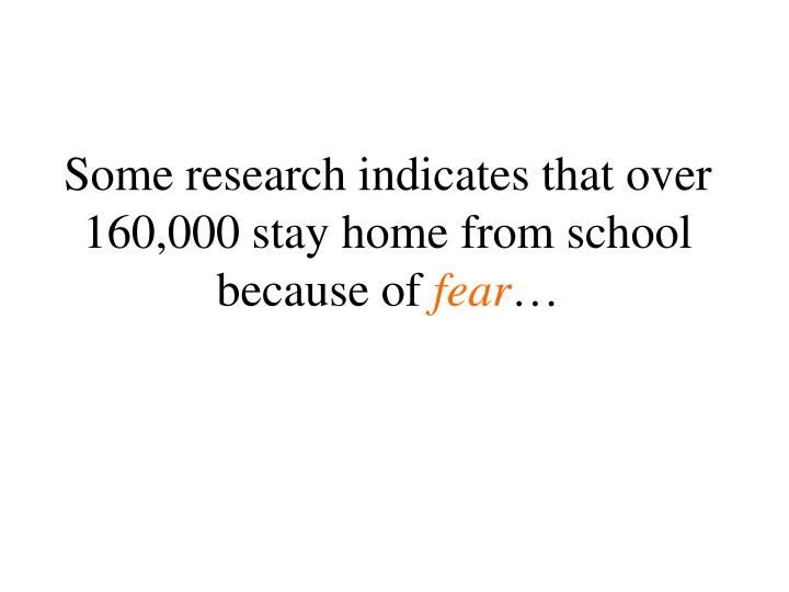 Some research indicates that over 160 000 stay home from school because of fear