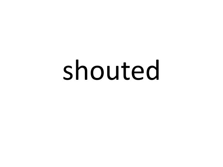 shouted