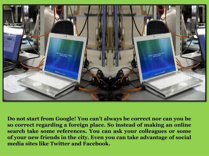 Do not start from Google! You can't always be correct nor can you be so correct regarding a foreig...