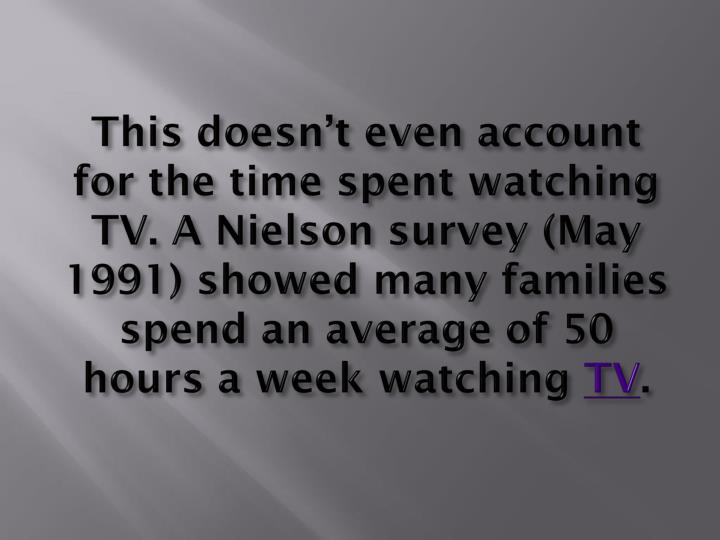This doesn't even account for the time spent watching TV. A Nielson survey (May 1991) showed many families spend an average of 50 hours a week watching