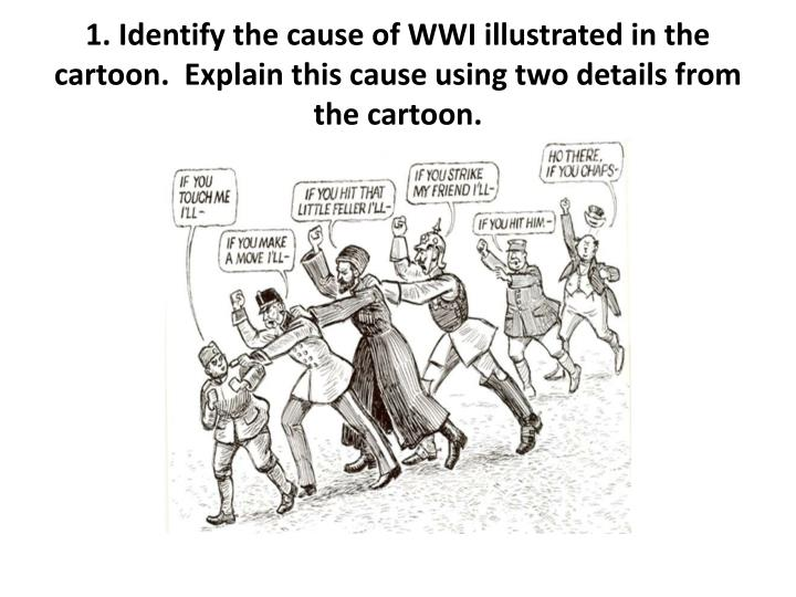1. Identify the cause of WWI illustrated in the cartoon.  Explain this cause using two details from the cartoon.
