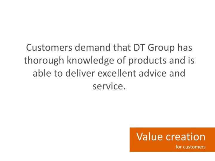 Customers demand that DT Group has thorough knowledge of products and is able to deliver excellent advice and service.