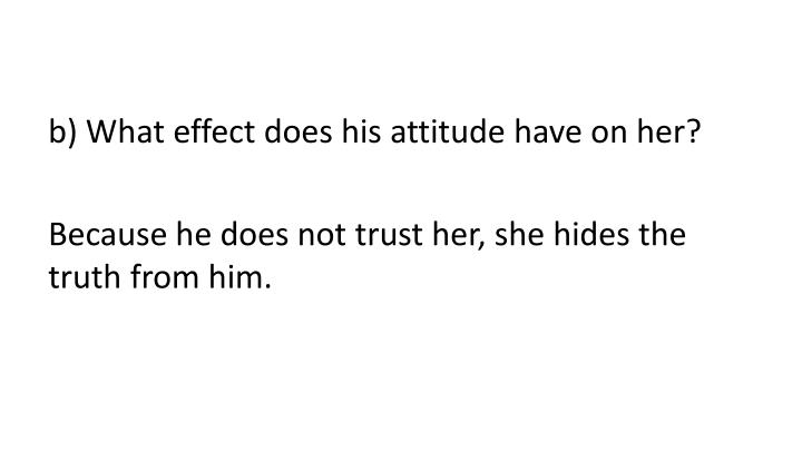 b) What effect does his attitude have on her?