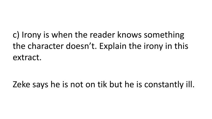 C) Irony is when the reader knows something the character doesn't. Explain the irony in this extra...