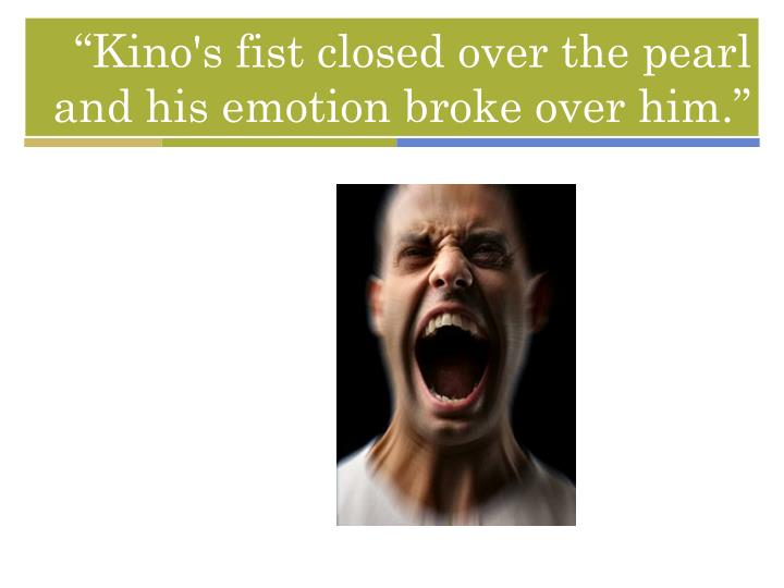 """""""Kino's fist closed over the pearl and his emotion broke over him."""""""