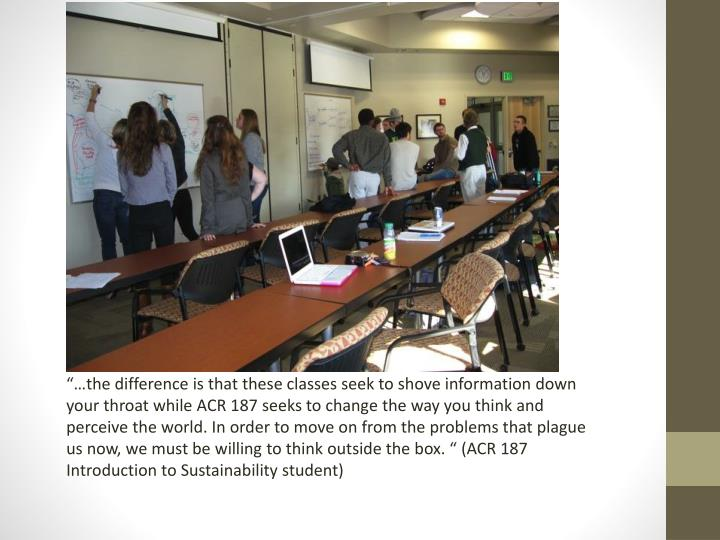 """""""…the difference is that these classes seek to shove information down your throat while ACR 187 seeks to change the way you think and perceive the world. In order to move on from the problems that plague us now, we must be willing to think outside the box. """" (ACR 187 Introduction to Sustainability student)"""