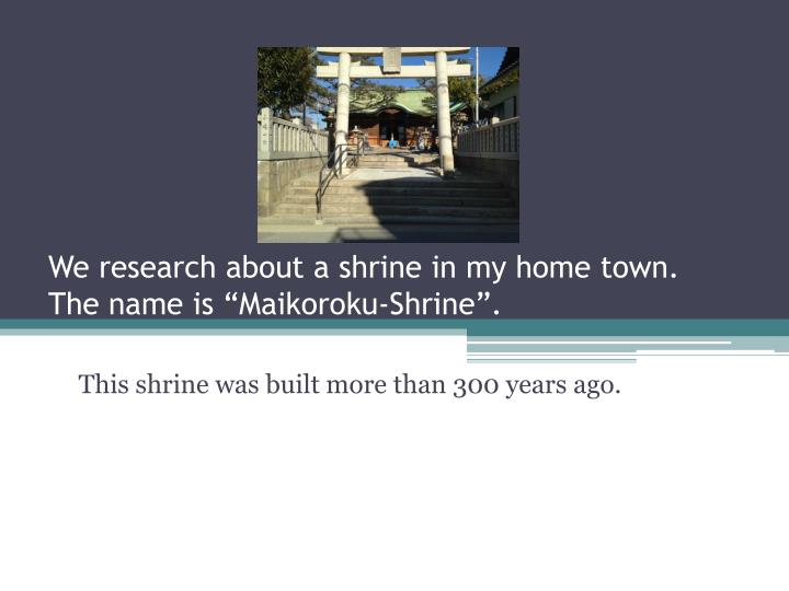 we research about a shrine in my home town the name is maikoroku shrine n.