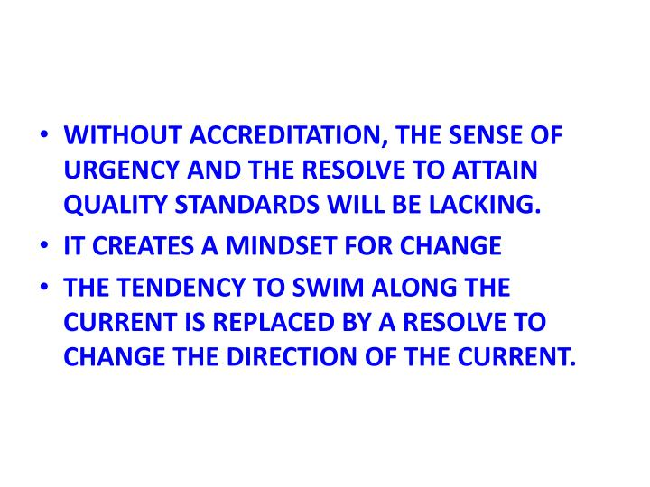 WITHOUT ACCREDITATION, THE SENSE OF URGENCY AND THE RESOLVE TO ATTAIN QUALITY STANDARDS WILL BE LACK...