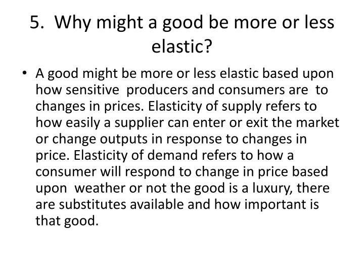5.  Why might a good be more or less elastic?