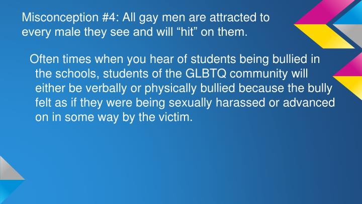 "Misconception #4: All gay men are attracted to every male they see and will ""hit"" on them."