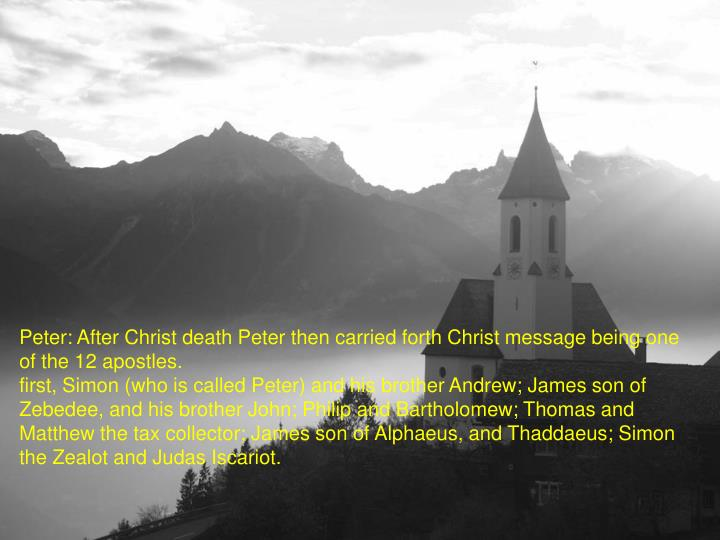 Peter: After Christ death Peter then carried forth Christ message being one of the 12 apostles.