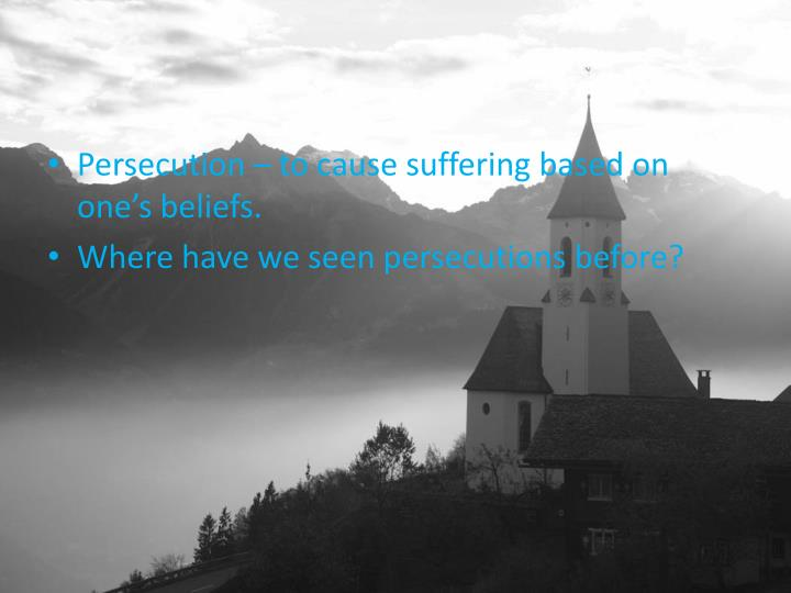 Persecution – to cause suffering based on one's beliefs.