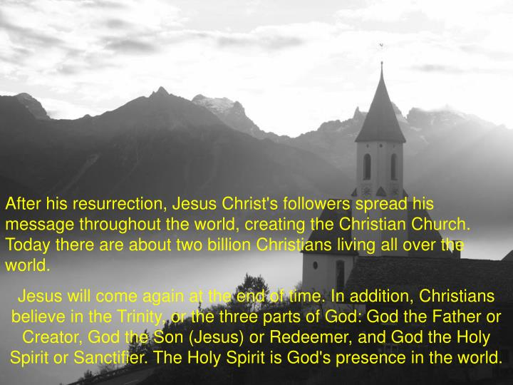 After his resurrection, Jesus Christ's followers spread his message throughout the world, creating the Christian Church. Today there are about two billion Christians living all over the world.