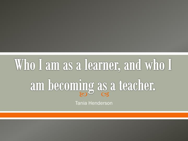 who i am as a learner and who i am becoming as a teacher n.