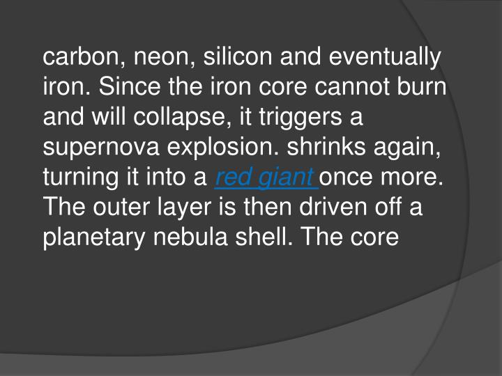 carbon, neon, silicon and eventually iron. Since the iron core cannot burn and will collapse, it triggers a supernova explosion. shrinks again, turning it into a