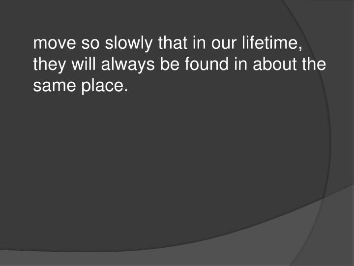 move so slowly that in our lifetime, they will always be found in about the same place.