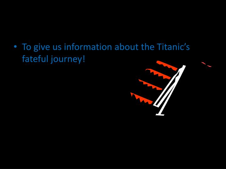 To give us information about the Titanic's fateful journey!