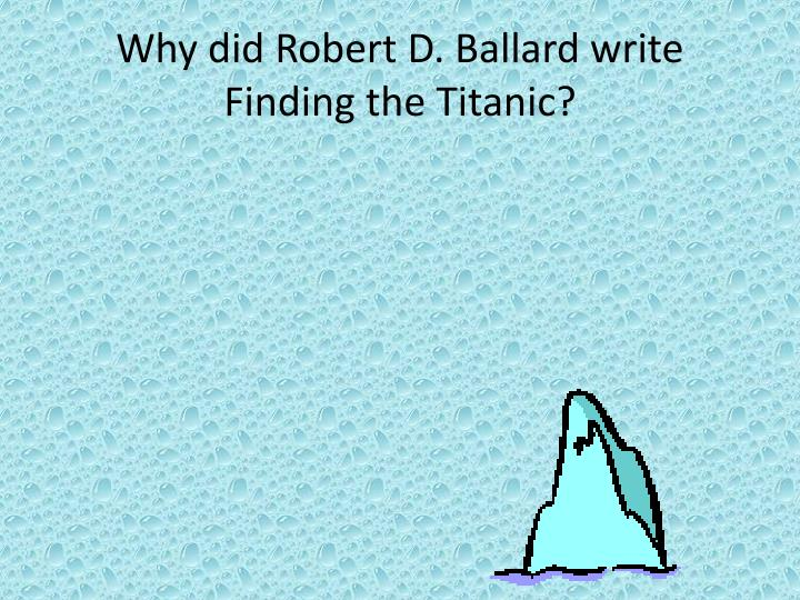 Why did Robert D. Ballard write Finding the Titanic?