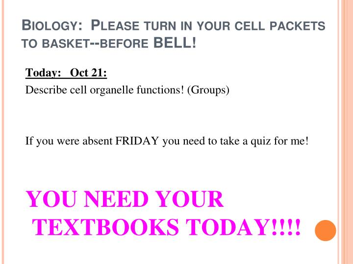 Biology:  Please turn in your cell packets to basket--before BELL!
